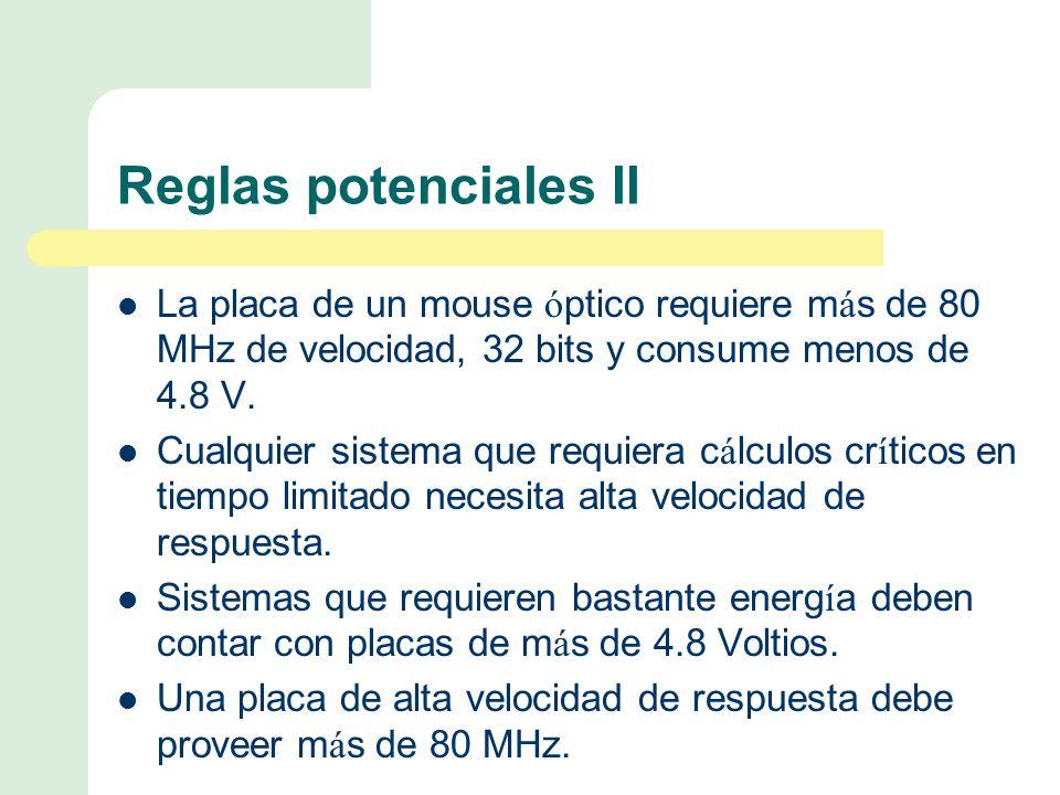 Reglas potenciales II La placa de un mouse ó ptico requiere m á s de 80 MHz de velocidad, 32 bits y consume menos de 4.8 V.