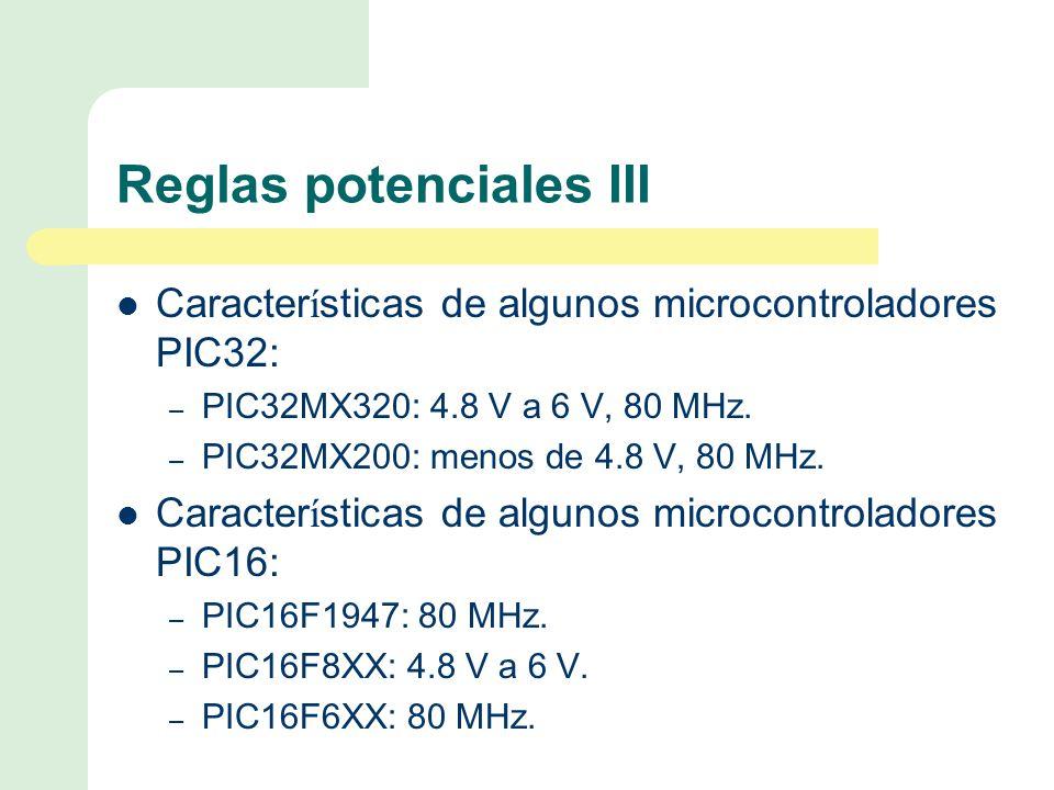 Reglas potenciales III Caracter í sticas de algunos microcontroladores PIC32: – PIC32MX320: 4.8 V a 6 V, 80 MHz.