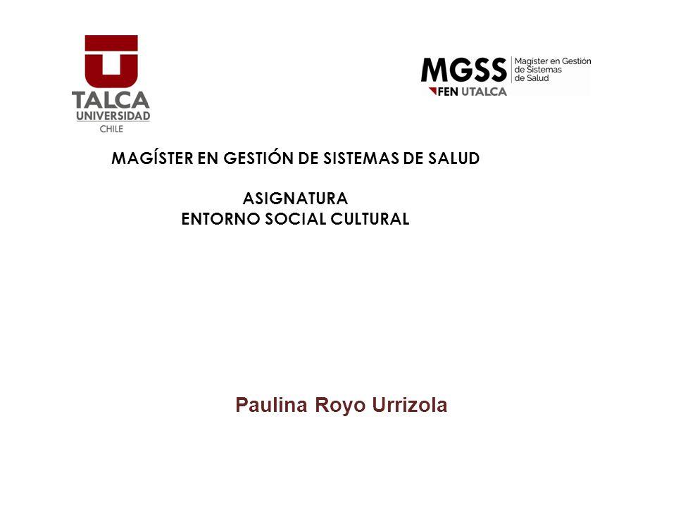 MAGÍSTER EN GESTIÓN DE SISTEMAS DE SALUD ASIGNATURA ENTORNO SOCIAL CULTURAL Paulina Royo Urrizola