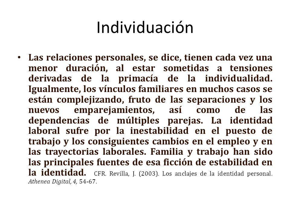 Individuación Las relaciones personales, se dice, tienen cada vez una menor duración, al estar sometidas a tensiones derivadas de la primacía de la individualidad.