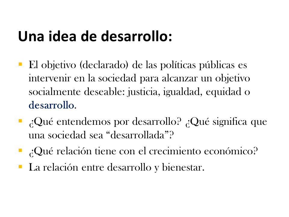 Una idea de desarrollo:  El objetivo (declarado) de las políticas públicas es intervenir en la sociedad para alcanzar un objetivo socialmente deseable: justicia, igualdad, equidad o desarrollo.