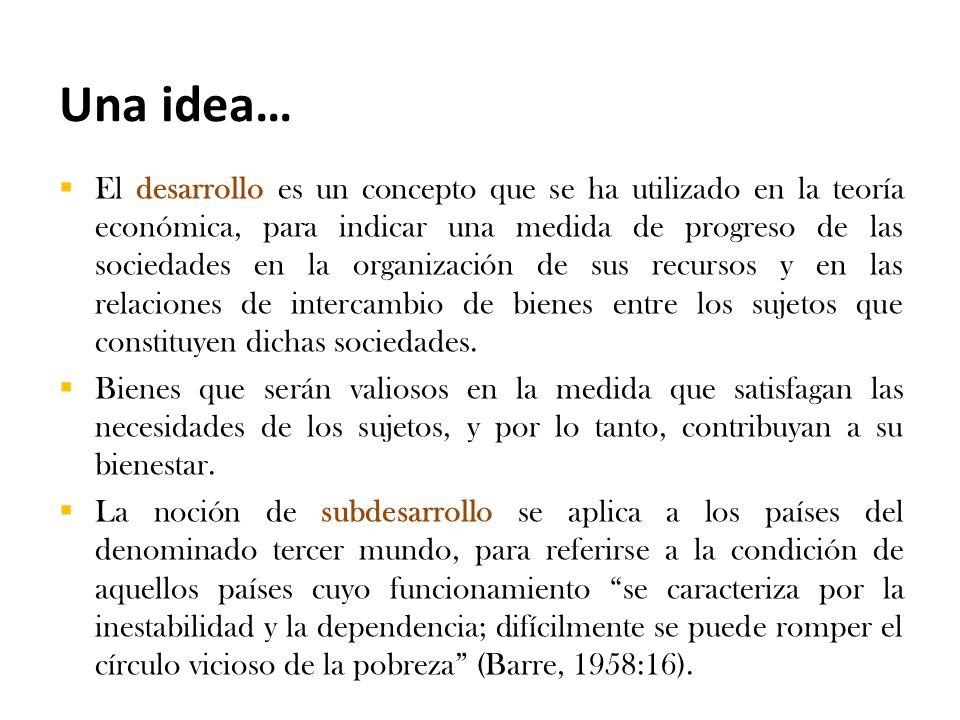 Una idea…  El desarrollo es un concepto que se ha utilizado en la teoría económica, para indicar una medida de progreso de las sociedades en la organización de sus recursos y en las relaciones de intercambio de bienes entre los sujetos que constituyen dichas sociedades.