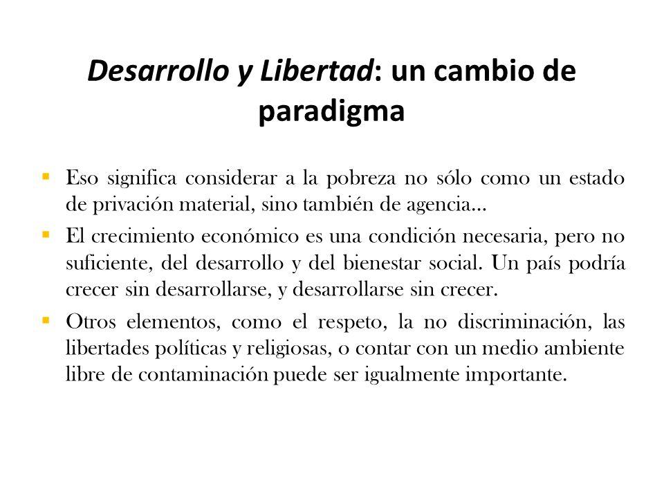 Desarrollo y Libertad: un cambio de paradigma  Eso significa considerar a la pobreza no sólo como un estado de privación material, sino también de agencia…  El crecimiento económico es una condición necesaria, pero no suficiente, del desarrollo y del bienestar social.