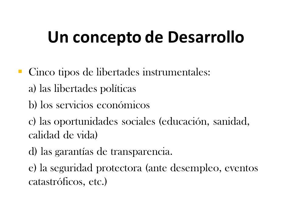 Un concepto de Desarrollo  Cinco tipos de libertades instrumentales: a) las libertades políticas b) los servicios económicos c) las oportunidades sociales (educación, sanidad, calidad de vida) d) las garantías de transparencia.