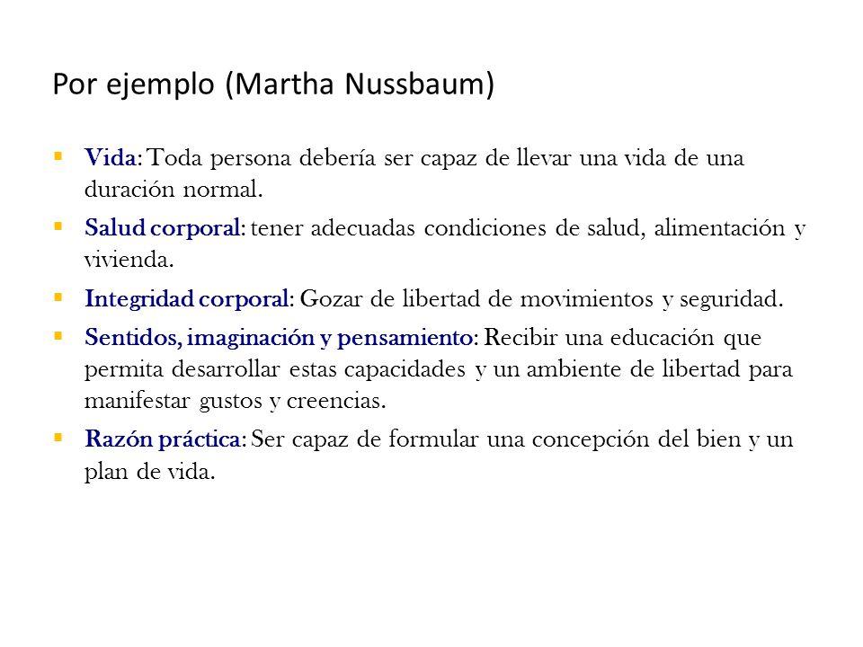 Por ejemplo (Martha Nussbaum)  Vida: Toda persona debería ser capaz de llevar una vida de una duración normal.