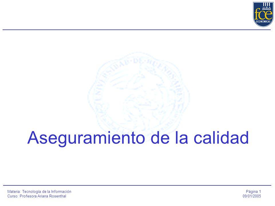 Página 1 09/01/2005 Materia: Tecnología de la Información Curso: Profesora Ariana Rosenthal Aseguramiento de la calidad