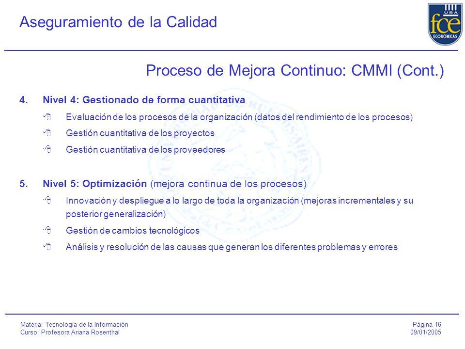 Página 16 09/01/2005 Aseguramiento de la Calidad Materia: Tecnología de la Información Curso: Profesora Ariana Rosenthal Proceso de Mejora Continuo: CMMI (Cont.) 4.Nivel 4: Gestionado de forma cuantitativa  Evaluación de los procesos de la organización (datos del rendimiento de los procesos)  Gestión cuantitativa de los proyectos  Gestión cuantitativa de los proveedores 5.Nivel 5: Optimización (mejora continua de los procesos)  Innovación y despliegue a lo largo de toda la organización (mejoras incrementales y su posterior generalización)  Gestión de cambios tecnológicos  Análisis y resolución de las causas que generan los diferentes problemas y errores