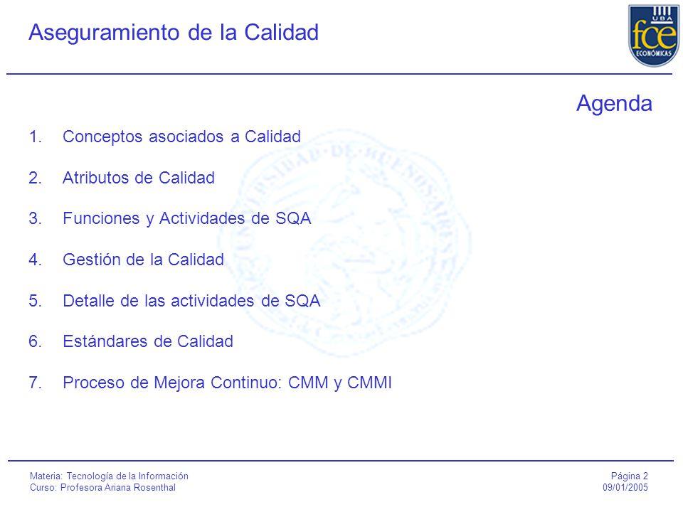 Página 2 09/01/2005 Aseguramiento de la Calidad Materia: Tecnología de la Información Curso: Profesora Ariana Rosenthal Agenda 1.Conceptos asociados a Calidad 2.Atributos de Calidad 3.Funciones y Actividades de SQA 4.Gestión de la Calidad 5.Detalle de las actividades de SQA 6.Estándares de Calidad 7.Proceso de Mejora Continuo: CMM y CMMI