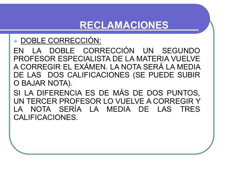 RECLAMACIONES DOBLE CORRECCIÓN: EN LA DOBLE CORRECCIÓN UN SEGUNDO PROFESOR ESPECIALISTA DE LA MATERIA VUELVE A CORREGIR EL EXÁMEN.