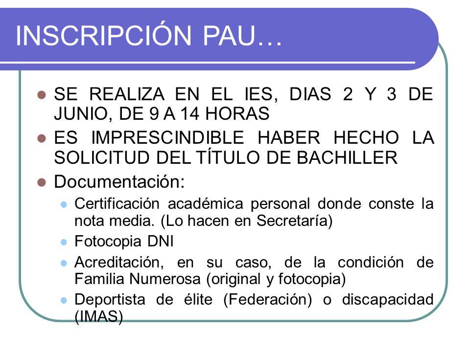 INSCRIPCIÓN PAU… SE REALIZA EN EL IES, DIAS 2 Y 3 DE JUNIO, DE 9 A 14 HORAS ES IMPRESCINDIBLE HABER HECHO LA SOLICITUD DEL TÍTULO DE BACHILLER Documentación: Certificación académica personal donde conste la nota media.