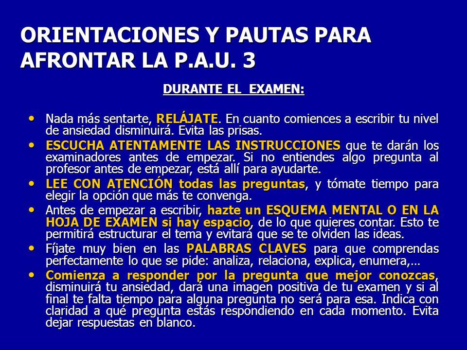 ORIENTACIONES Y PAUTAS PARA AFRONTAR LA P.A.U. 3 DURANTE EL EXAMEN: Nada más sentarte, RELÁJATE.