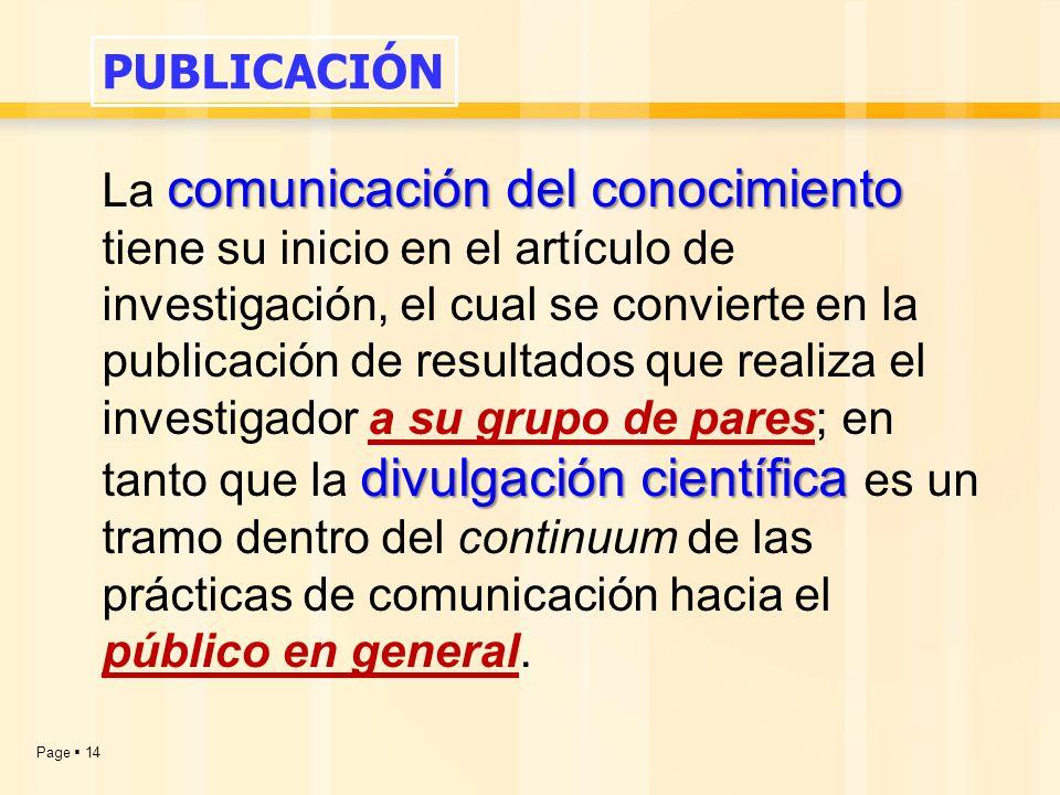 Page  14 comunicación del conocimiento divulgación científica La comunicación del conocimiento tiene su inicio en el artículo de investigación, el cual se convierte en la publicación de resultados que realiza el investigador a su grupo de pares; en tanto que la divulgación científica es un tramo dentro del continuum de las prácticas de comunicación hacia el público en general.