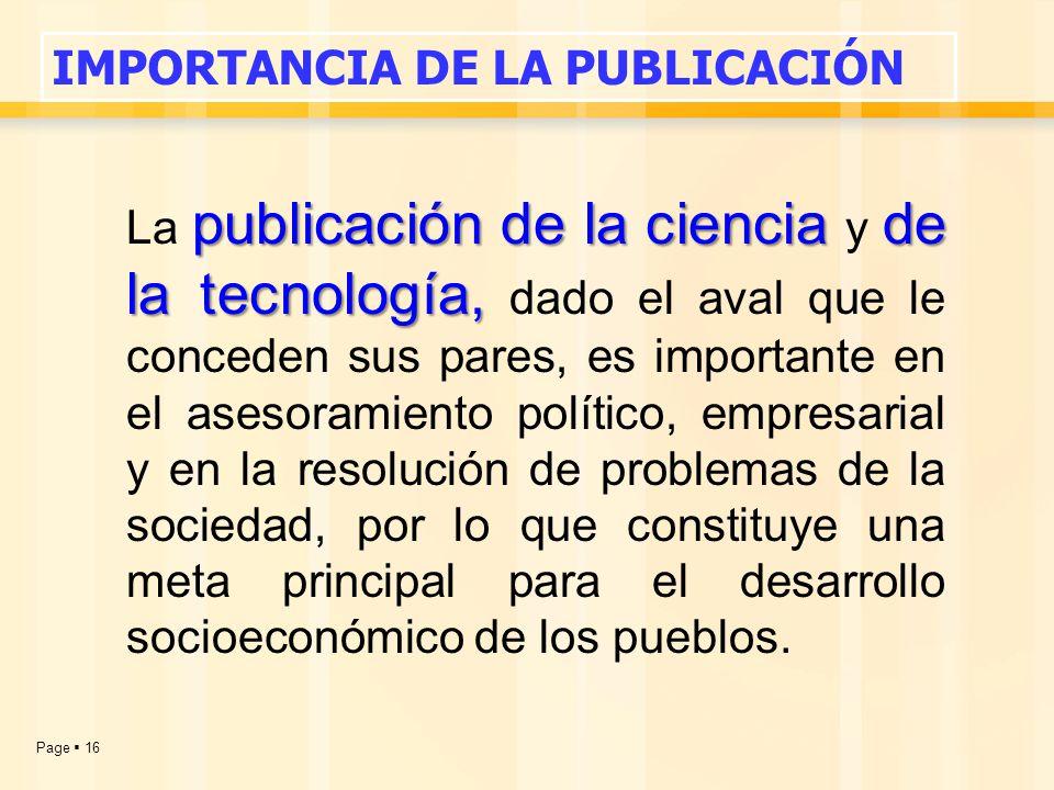 Page  16 publicación de la ciencia de la tecnología, La publicación de la ciencia y de la tecnología, dado el aval que le conceden sus pares, es importante en el asesoramiento político, empresarial y en la resolución de problemas de la sociedad, por lo que constituye una meta principal para el desarrollo socioeconómico de los pueblos.