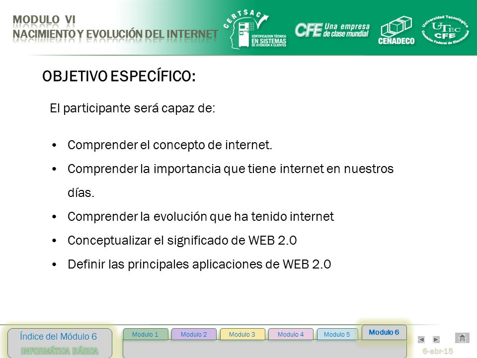6-abr-15 Índice del Módulo 6 Modulo 2 Modulo 3 Modulo 4 Modulo 5 Modulo 1 Modulo 6 OBJETIVO ESPECÍFICO: El participante será capaz de: Comprender el concepto de internet.