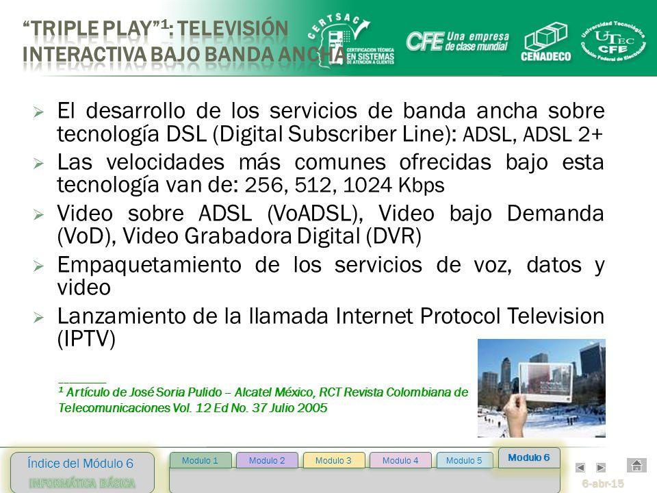 6-abr-15 Índice del Módulo 6 Modulo 2 Modulo 3 Modulo 4 Modulo 5 Modulo 1 Modulo 6  El desarrollo de los servicios de banda ancha sobre tecnología DSL (Digital Subscriber Line): ADSL, ADSL 2+  Las velocidades más comunes ofrecidas bajo esta tecnología van de: 256, 512, 1024 Kbps  Video sobre ADSL (VoADSL), Video bajo Demanda (VoD), Video Grabadora Digital (DVR)  Empaquetamiento de los servicios de voz, datos y video  Lanzamiento de la llamada Internet Protocol Television (IPTV) __________ 1 Artículo de José Soria Pulido – Alcatel México, RCT Revista Colombiana de Telecomunicaciones Vol.