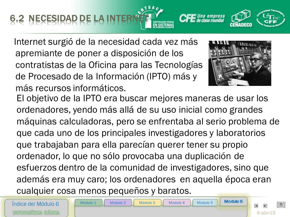 6-abr-15 Índice del Módulo 6 Modulo 2 Modulo 3 Modulo 4 Modulo 5 Modulo 1 Modulo 6 Internet surgió de la necesidad cada vez más apremiante de poner a disposición de los contratistas de la Oficina para las Tecnologías de Procesado de la Información (IPTO) más y más recursos informáticos.
