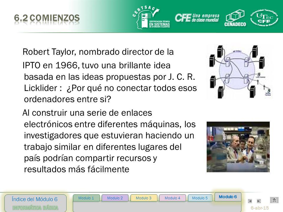 6-abr-15 Índice del Módulo 6 Modulo 2 Modulo 3 Modulo 4 Modulo 5 Modulo 1 Modulo 6 Robert Taylor, nombrado director de la IPTO en 1966, tuvo una brillante idea basada en las ideas propuestas por J.