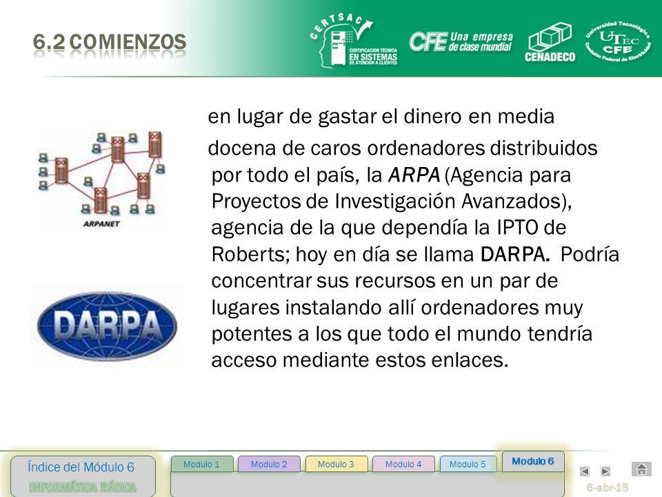 6-abr-15 Índice del Módulo 6 Modulo 2 Modulo 3 Modulo 4 Modulo 5 Modulo 1 Modulo 6 en lugar de gastar el dinero en media docena de caros ordenadores distribuidos por todo el país, la ARPA (Agencia para Proyectos de Investigación Avanzados), agencia de la que dependía la IPTO de Roberts; hoy en día se llama DARPA.