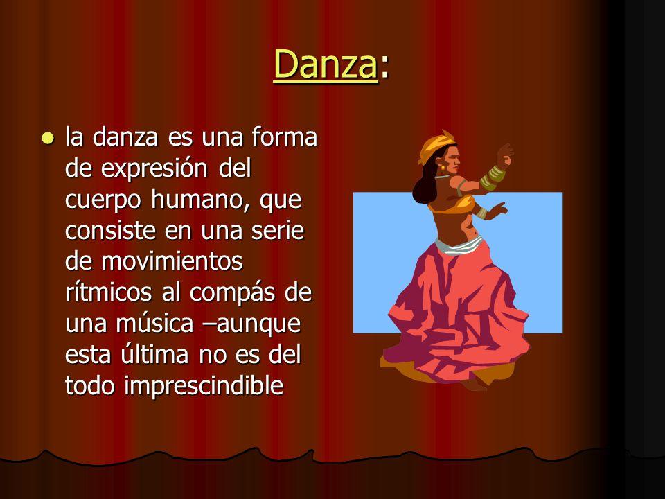 DanzaDanza: Danza la danza es una forma de expresión del cuerpo humano, que consiste en una serie de movimientos rítmicos al compás de una música –aunque esta última no es del todo imprescindible la danza es una forma de expresión del cuerpo humano, que consiste en una serie de movimientos rítmicos al compás de una música –aunque esta última no es del todo imprescindible