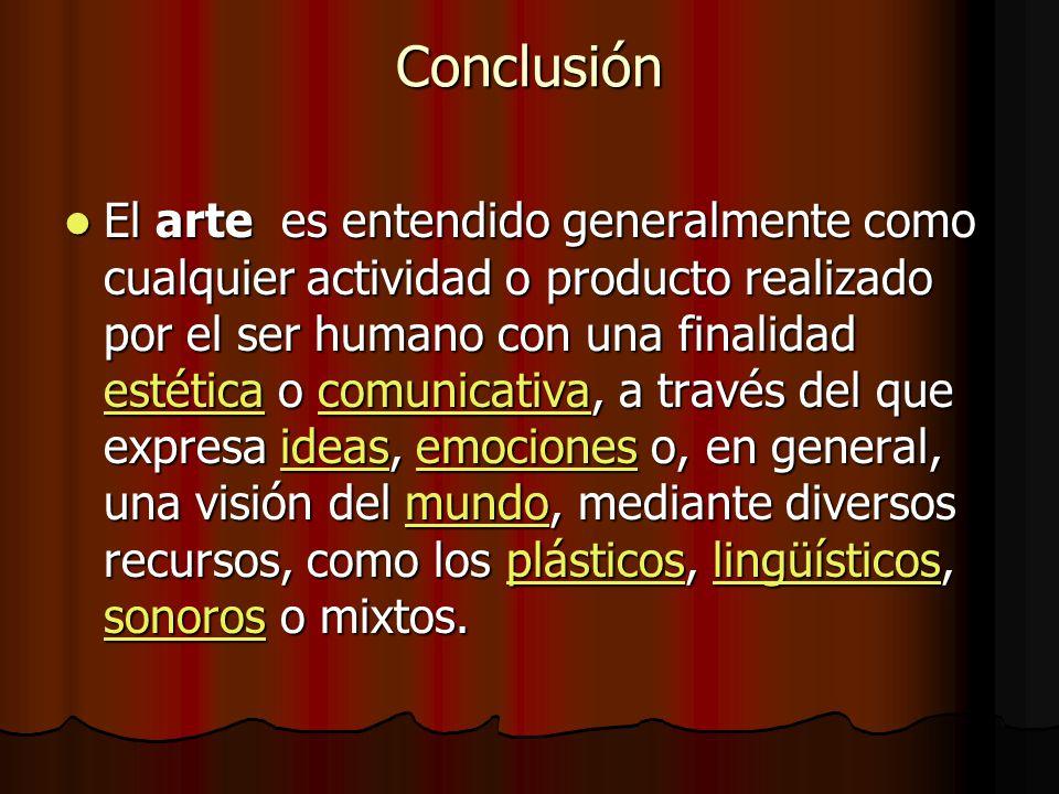 Conclusión El arte es entendido generalmente como cualquier actividad o producto realizado por el ser humano con una finalidad estética o comunicativa, a través del que expresa ideas, emociones o, en general, una visión del mundo, mediante diversos recursos, como los plásticos, lingüísticos, sonoros o mixtos.