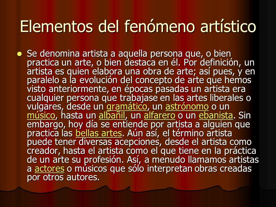 Elementos del fenómeno artístico Se denomina artista a aquella persona que, o bien practica un arte, o bien destaca en él.