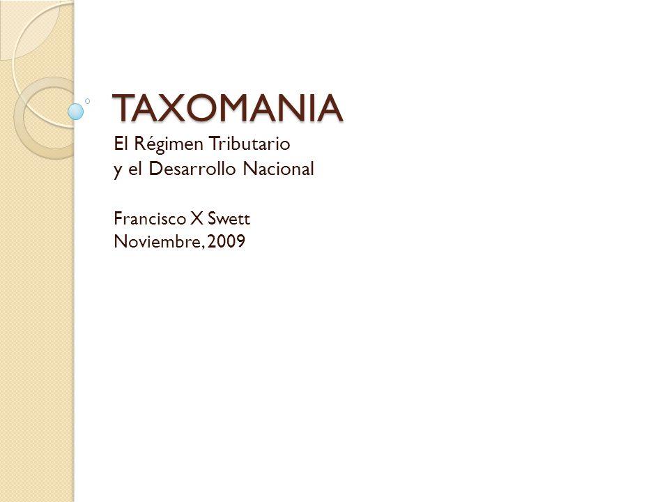 TAXOMANIA El Régimen Tributario y el Desarrollo Nacional Francisco X Swett Noviembre, 2009