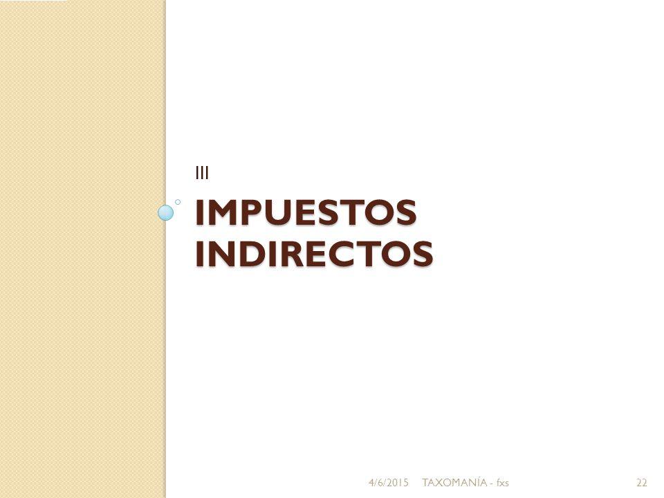 IMPUESTOS INDIRECTOS III 4/6/201522TAXOMANÍA - fxs