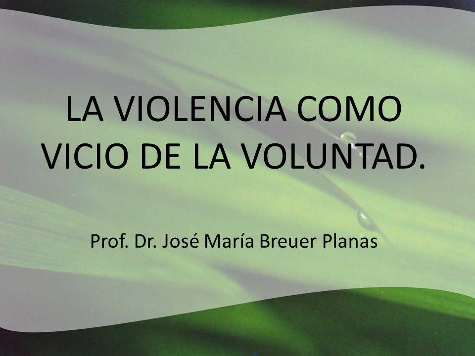 LA VIOLENCIA COMO VICIO DE LA VOLUNTAD. Prof. Dr. José María Breuer Planas