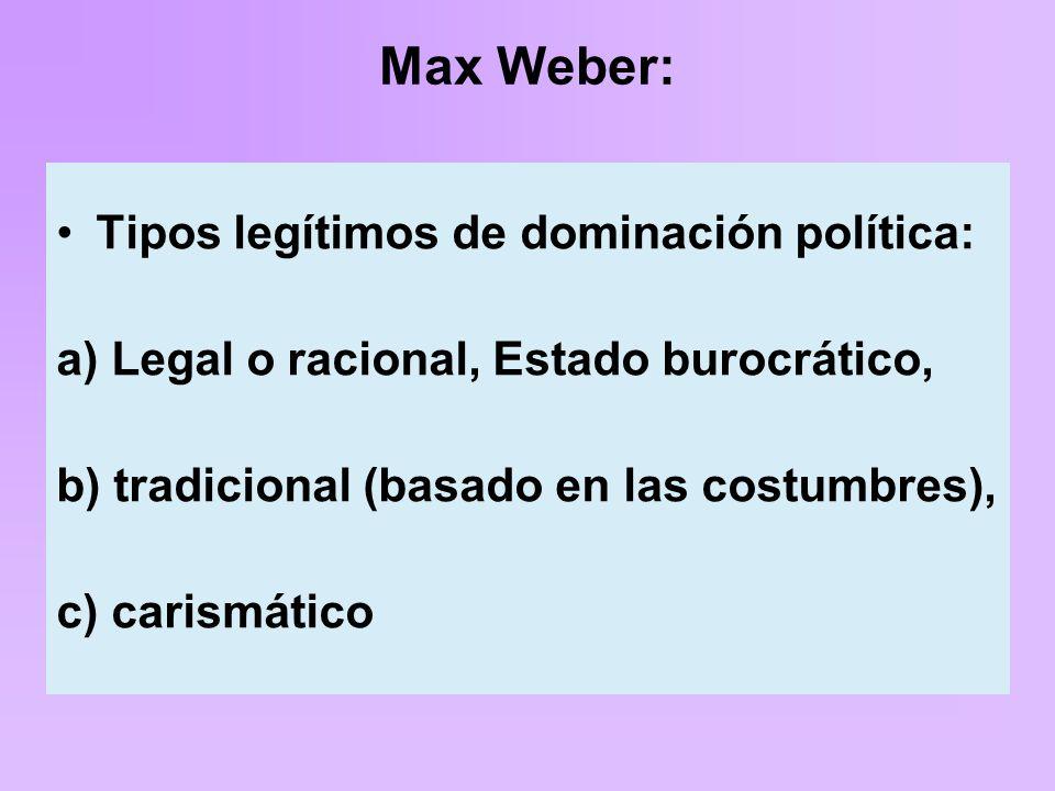 Max Weber: Tipos legítimos de dominación política: a) Legal o racional, Estado burocrático, b) tradicional (basado en las costumbres), c) carismático