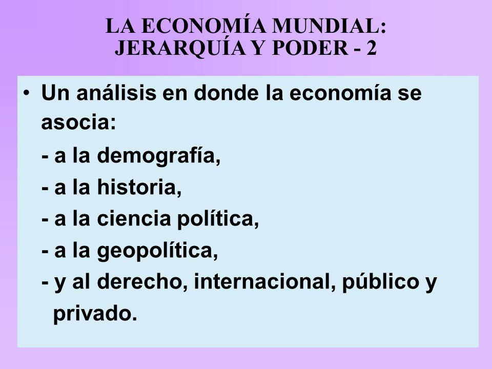 LA ECONOMÍA MUNDIAL: JERARQUÍA Y PODER - 2 Un análisis en donde la economía se asocia: - a la demografía, - a la historia, - a la ciencia política, - a la geopolítica, - y al derecho, internacional, público y privado.