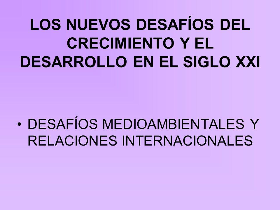 LOS NUEVOS DESAFÍOS DEL CRECIMIENTO Y EL DESARROLLO EN EL SIGLO XXI DESAFÍOS MEDIOAMBIENTALES Y RELACIONES INTERNACIONALES