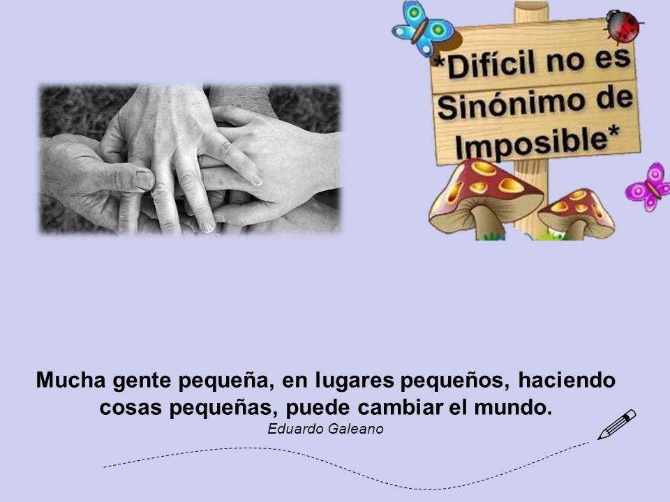 Mucha gente pequeña, en lugares pequeños, haciendo cosas pequeñas, puede cambiar el mundo.
