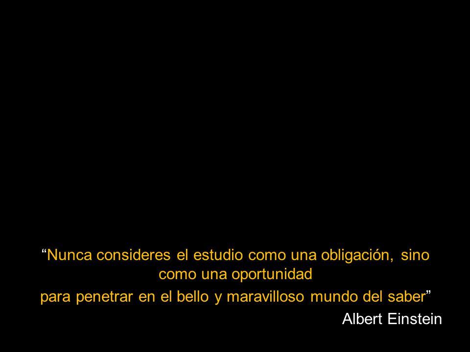 Nunca consideres el estudio como una obligación, sino como una oportunidad para penetrar en el bello y maravilloso mundo del saber Albert Einstein