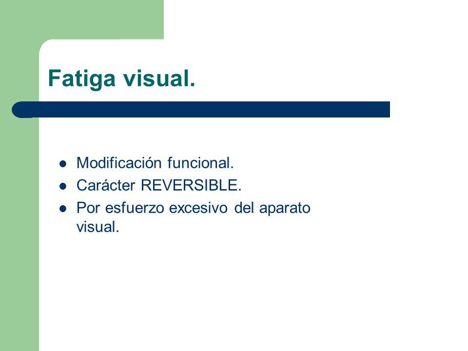 Fatiga visual. Modificación funcional. Carácter REVERSIBLE. Por esfuerzo excesivo del aparato visual.