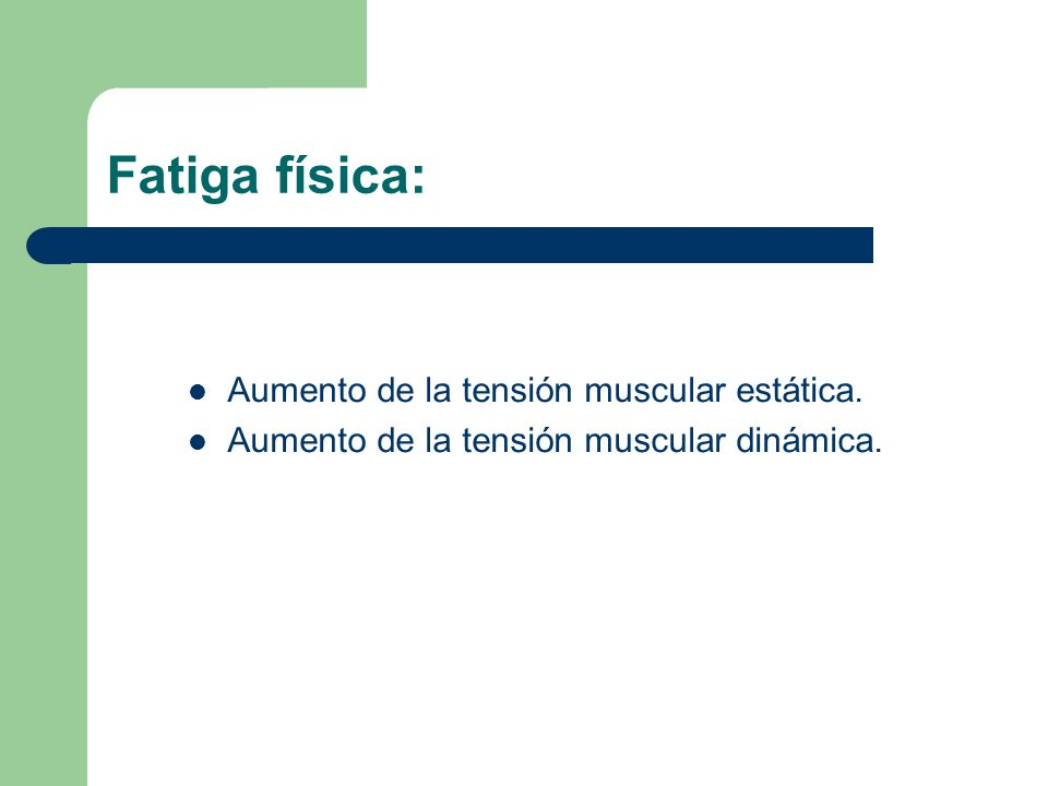 Fatiga física: Aumento de la tensión muscular estática. Aumento de la tensión muscular dinámica.