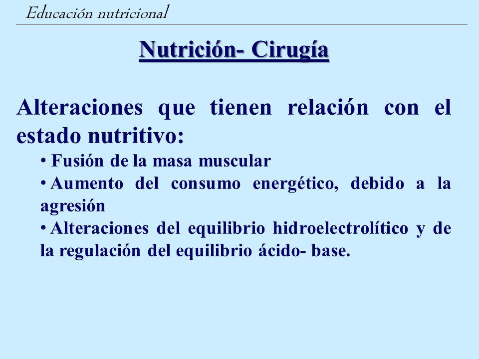 Educación nutricional Nutrición- Cirugía Alteraciones que tienen relación con el estado nutritivo: Fusión de la masa muscular Aumento del consumo ener
