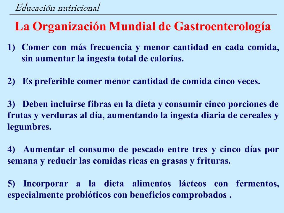 Educación nutricional La Organización Mundial de Gastroenterología 1)Comer con más frecuencia y menor cantidad en cada comida, sin aumentar la ingesta