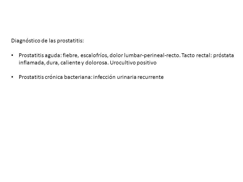 Diagnóstico de las prostatitis: Prostatitis aguda: fiebre, escalofríos, dolor lumbar-perineal-recto. Tacto rectal: próstata inflamada, dura, caliente