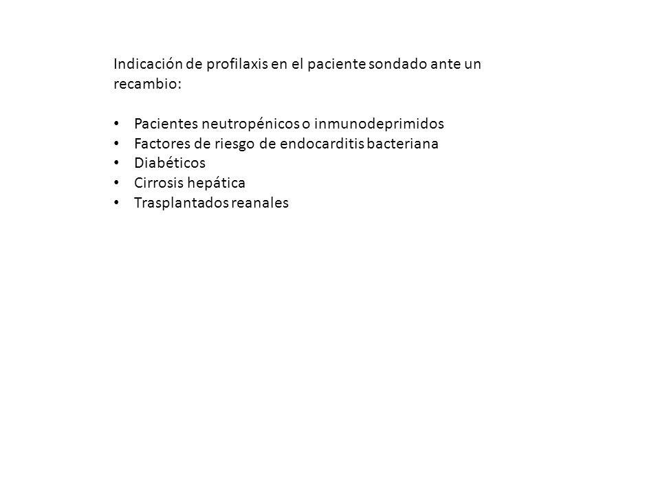 Indicación de profilaxis en el paciente sondado ante un recambio: Pacientes neutropénicos o inmunodeprimidos Factores de riesgo de endocarditis bacter