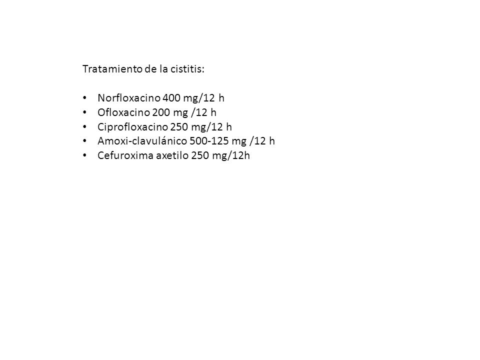 Tratamiento de la cistitis: Norfloxacino 400 mg/12 h Ofloxacino 200 mg /12 h Ciprofloxacino 250 mg/12 h Amoxi-clavulánico 500-125 mg /12 h Cefuroxima