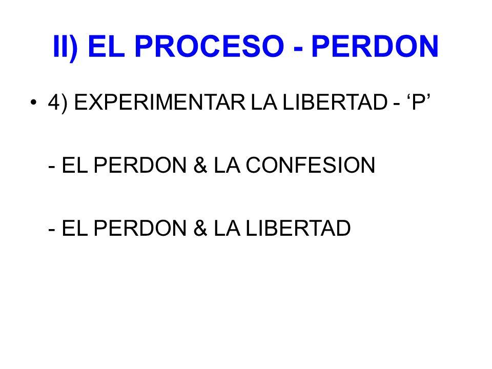 II) EL PROCESO - PERDON 4) EXPERIMENTAR LA LIBERTAD - 'P' - EL PERDON & LA CONFESION - EL PERDON & LA LIBERTAD