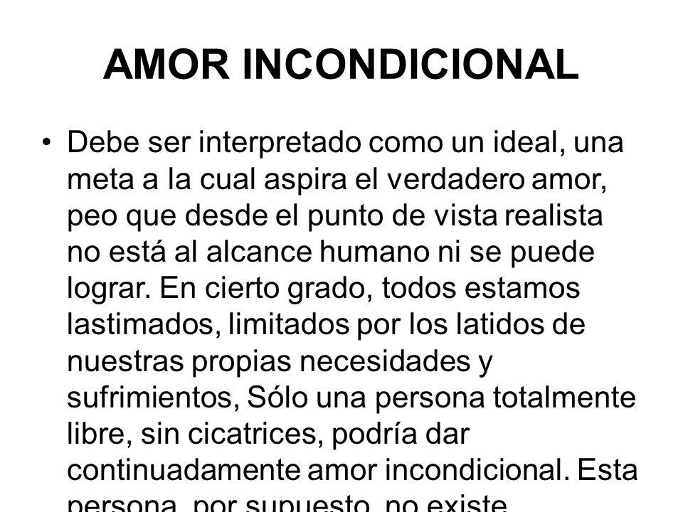 AMOR INCONDICIONAL Debe ser interpretado como un ideal, una meta a la cual aspira el verdadero amor, peo que desde el punto de vista realista no está al alcance humano ni se puede lograr.