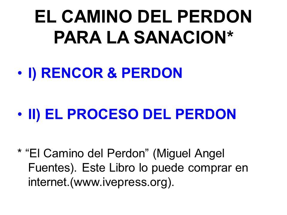EL CAMINO DEL PERDON PARA LA SANACION* I) RENCOR & PERDON II) EL PROCESO DEL PERDON * El Camino del Perdon (Miguel Angel Fuentes).
