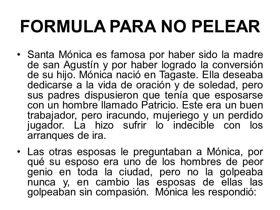 FORMULA PARA NO PELEAR Santa Mónica es famosa por haber sido la madre de san Agustín y por haber logrado la conversión de su hijo.