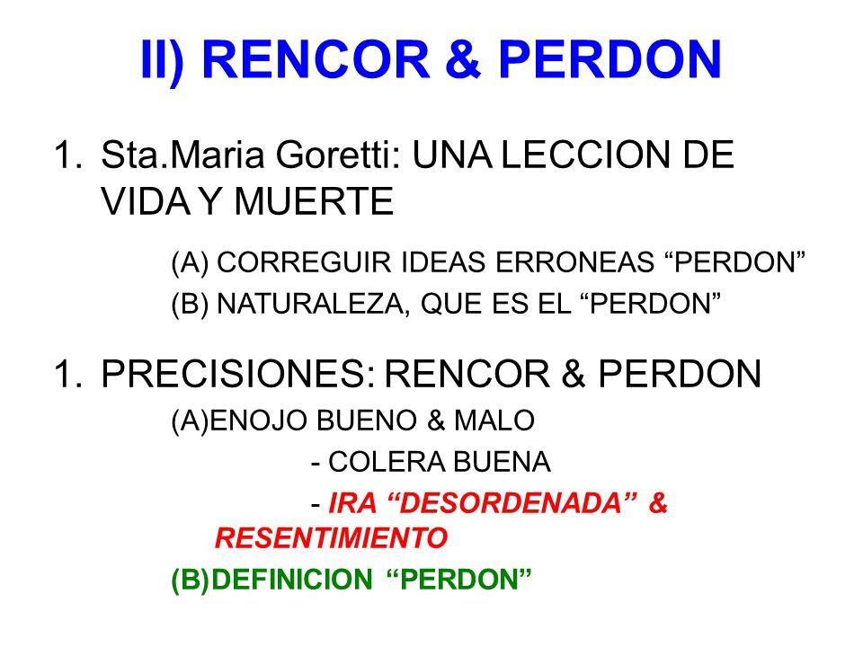 II) RENCOR & PERDON 1.Sta.Maria Goretti: UNA LECCION DE VIDA Y MUERTE (A) CORREGUIR IDEAS ERRONEAS PERDON (B) NATURALEZA, QUE ES EL PERDON 1.PRECISIONES: RENCOR & PERDON (A)ENOJO BUENO & MALO - COLERA BUENA - IRA DESORDENADA & RESENTIMIENTO (B)DEFINICION PERDON