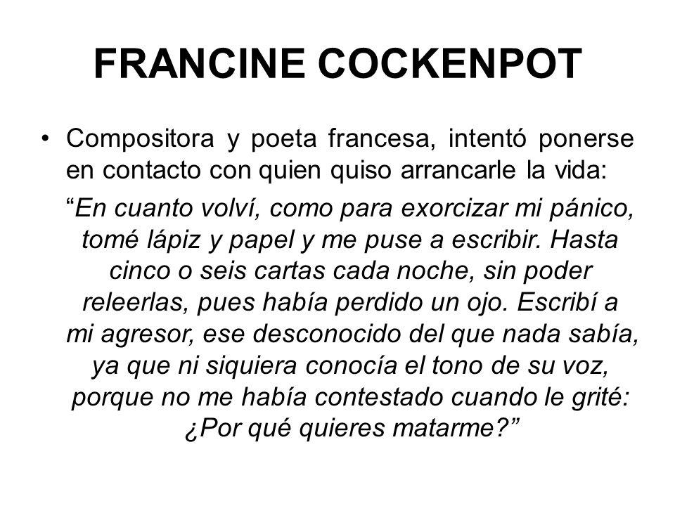 FRANCINE COCKENPOT Compositora y poeta francesa, intentó ponerse en contacto con quien quiso arrancarle la vida: En cuanto volví, como para exorcizar mi pánico, tomé lápiz y papel y me puse a escribir.