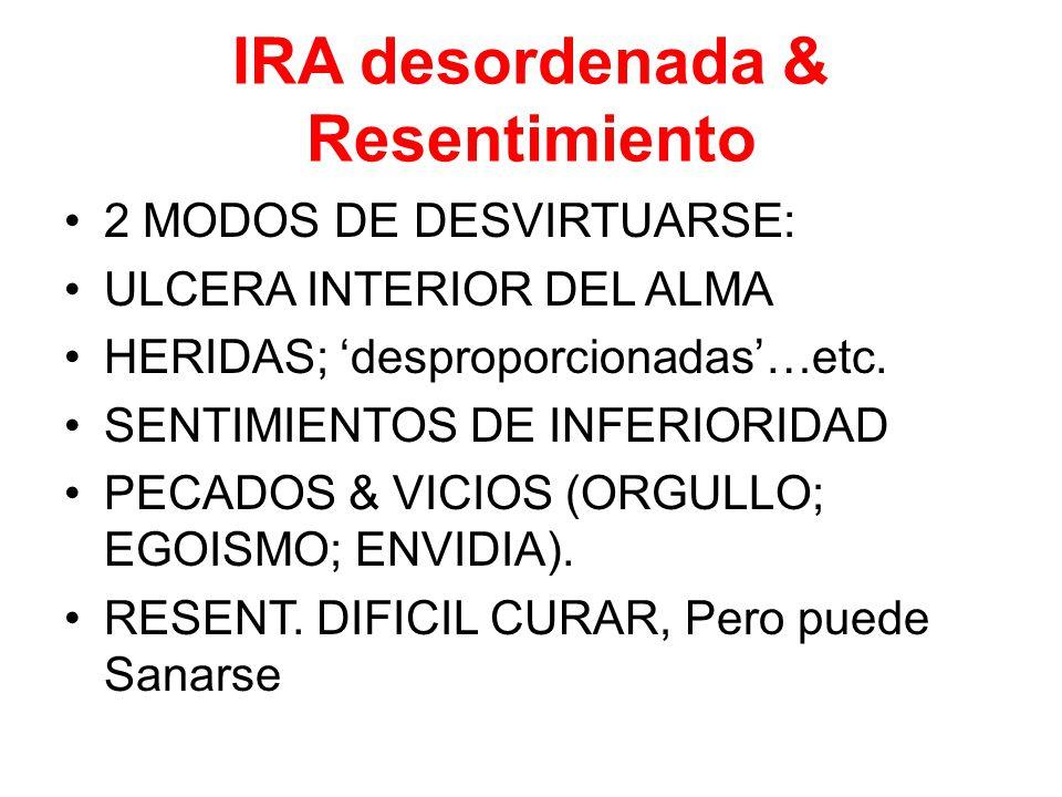 IRA desordenada & Resentimiento 2 MODOS DE DESVIRTUARSE: ULCERA INTERIOR DEL ALMA HERIDAS; 'desproporcionadas'…etc.