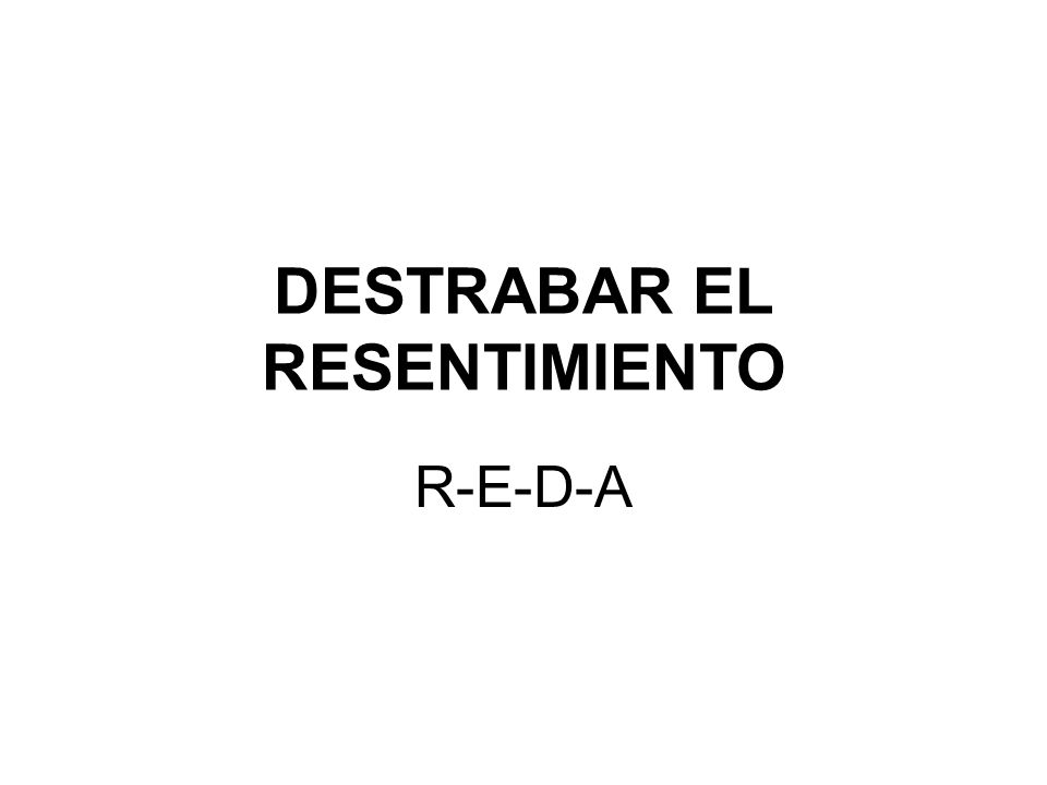 DESTRABAR EL RESENTIMIENTO R-E-D-A
