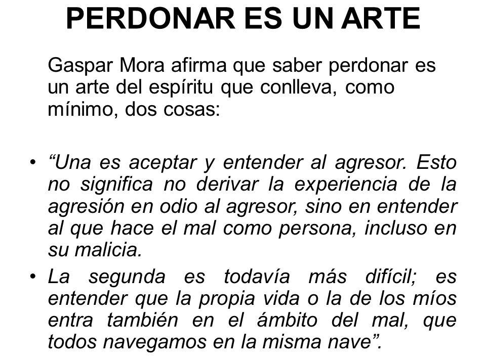 PERDONAR ES UN ARTE Gaspar Mora afirma que saber perdonar es un arte del espíritu que conlleva, como mínimo, dos cosas: Una es aceptar y entender al agresor.