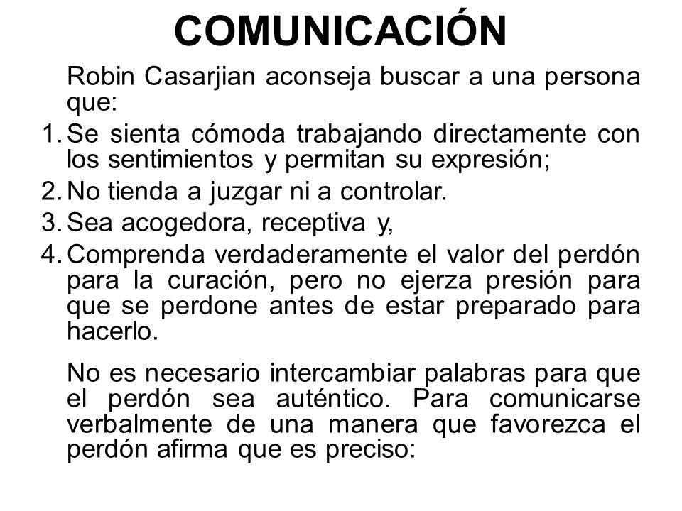 COMUNICACIÓN Robin Casarjian aconseja buscar a una persona que: 1.Se sienta cómoda trabajando directamente con los sentimientos y permitan su expresión; 2.No tienda a juzgar ni a controlar.